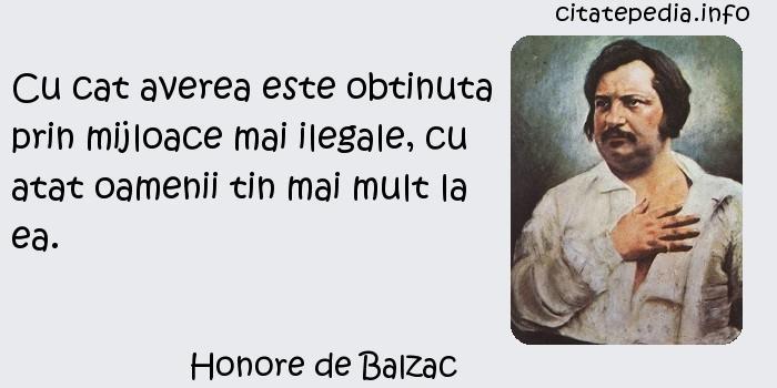 Honore de Balzac - Cu cat averea este obtinuta prin mijloace mai ilegale, cu atat oamenii tin mai mult la ea.