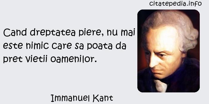 Immanuel Kant - Cand dreptatea piere, nu mai este nimic care sa poata da pret vietii oamenilor.