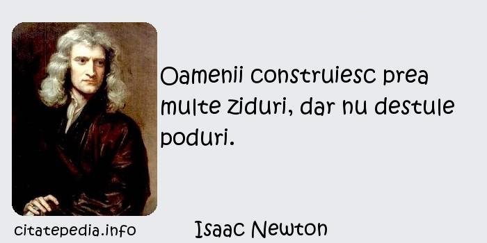 Isaac Newton - Oamenii construiesc prea multe ziduri, dar nu destule poduri.