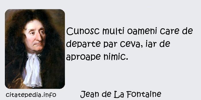 Jean de La Fontaine - Cunosc multi oameni care de departe par ceva, iar de aproape nimic.