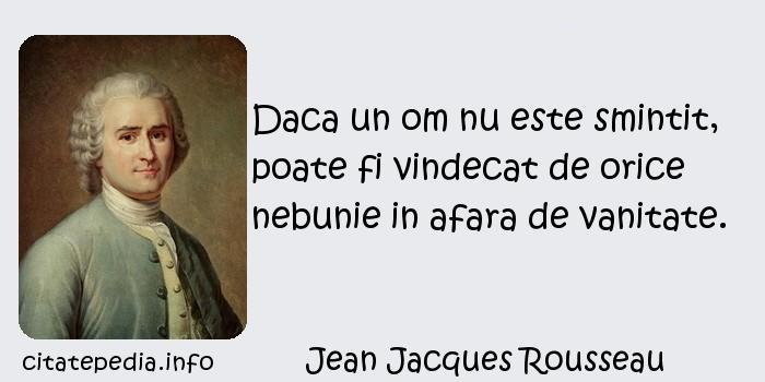 Jean Jacques Rousseau - Daca un om nu este smintit, poate fi vindecat de orice nebunie in afara de vanitate.