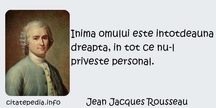 Jean Jacques Rousseau - Inima omului este intotdeauna dreapta, in tot ce nu-l priveste personal.