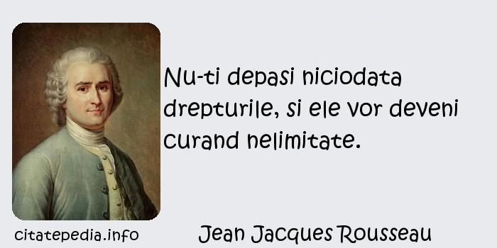 Jean Jacques Rousseau - Nu-ti depasi niciodata drepturile, si ele vor deveni curand nelimitate.