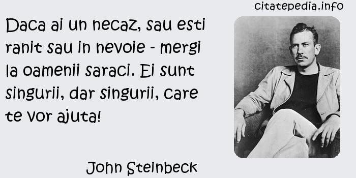 John Steinbeck - Daca ai un necaz, sau esti ranit sau in nevoie - mergi la oamenii saraci. Ei sunt singurii, dar singurii, care te vor ajuta!