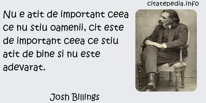 Josh Billings - Nu e atit de important ceea ce nu stiu oamenii, cit este de important ceea ce stiu atit de bine si nu este adevarat.