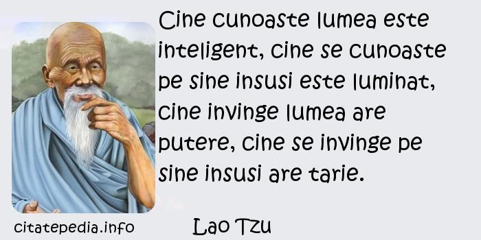 Lao Tzu - Cine cunoaste lumea este inteligent, cine se cunoaste pe sine insusi este luminat, cine invinge lumea are putere, cine se invinge pe sine insusi are tarie.