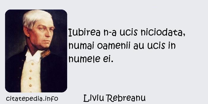 Liviu Rebreanu - Iubirea n-a ucis niciodata, numai oamenii au ucis in numele ei.