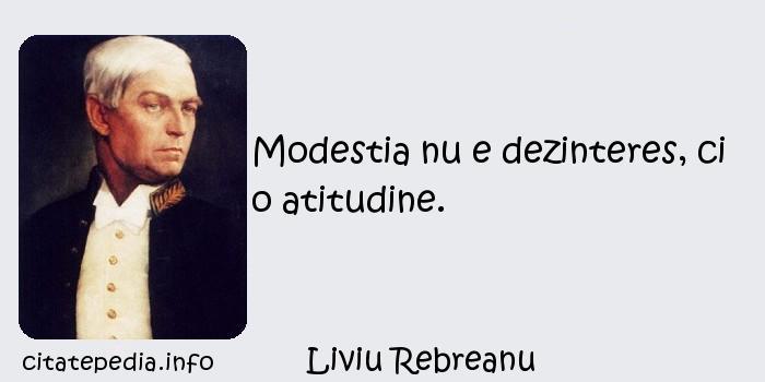 Liviu Rebreanu - Modestia nu e dezinteres, ci o atitudine.