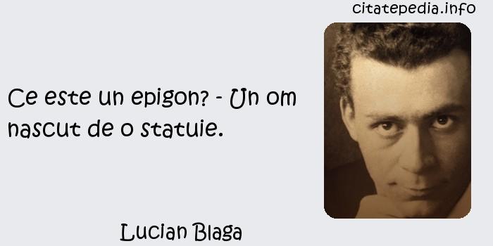 Lucian Blaga - Ce este un epigon? - Un om nascut de o statuie.