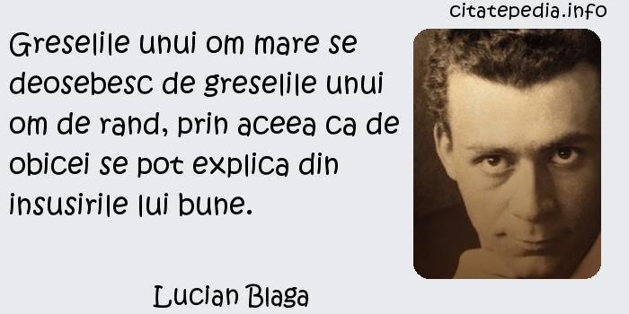 Lucian Blaga - Greselile unui om mare se deosebesc de greselile unui om de rand, prin aceea ca de obicei se pot explica din insusirile lui bune.