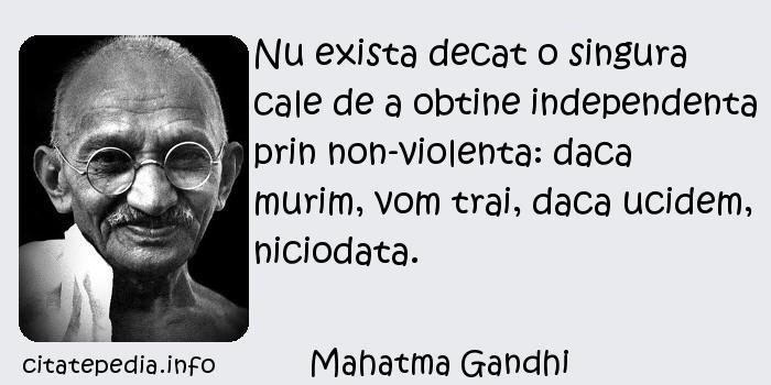 Mahatma Gandhi - Nu exista decat o singura cale de a obtine independenta prin non-violenta: daca murim, vom trai, daca ucidem, niciodata.
