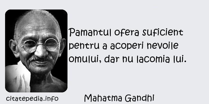 Mahatma Gandhi - Pamantul ofera suficient pentru a acoperi nevoile omului, dar nu lacomia lui.