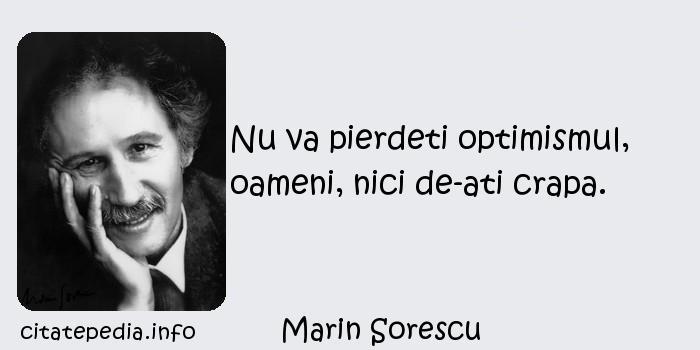 Marin Sorescu - Nu va pierdeti optimismul, oameni, nici de-ati crapa.
