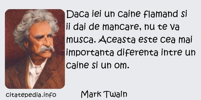Mark Twain - Daca iei un caine flamand si ii dai de mancare, nu te va musca. Aceasta este cea mai importanta diferenta intre un caine si un om.