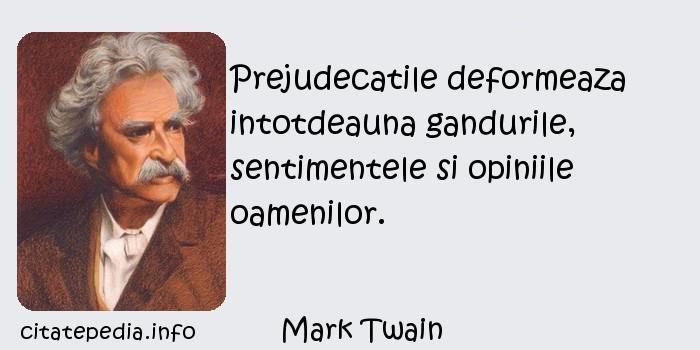 Mark Twain - Prejudecatile deformeaza intotdeauna gandurile, sentimentele si opiniile oamenilor.