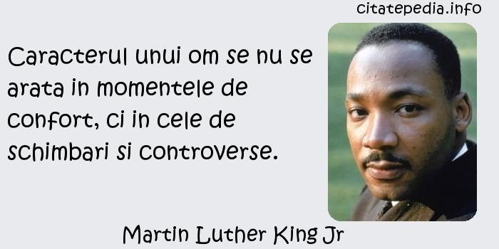 Martin Luther King Jr - Caracterul unui om se nu se arata in momentele de confort, ci in cele de schimbari si controverse.