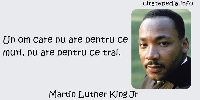 Martin Luther King Jr - Un om care nu are pentru ce muri, nu are pentru ce trai.