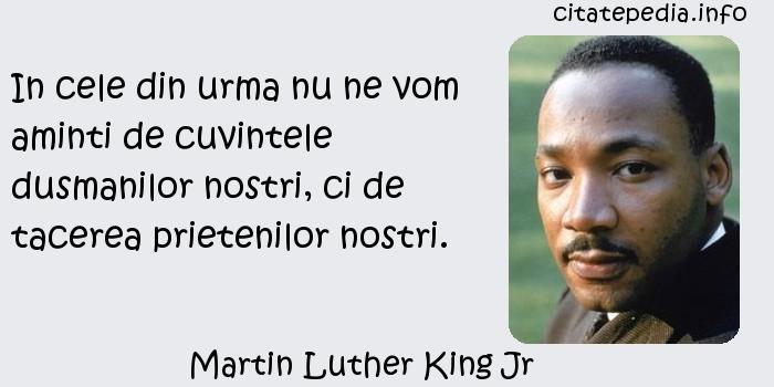 Martin Luther King Jr - In cele din urma nu ne vom aminti de cuvintele dusmanilor nostri, ci de tacerea prietenilor nostri.