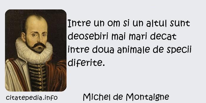 Michel de Montaigne - Intre un om si un altul sunt deosebiri mai mari decat intre doua animale de specii diferite.