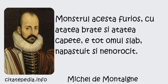 Michel de Montaigne - Monstrul acesta furios, cu atatea brate si atatea capete, e tot omul slab, napastuit si nenorocit.