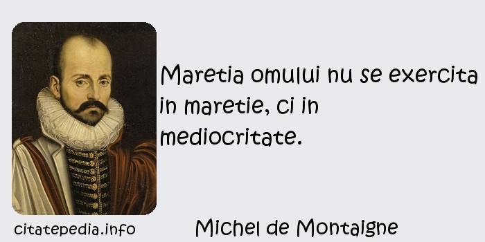 Michel de Montaigne - Maretia omului nu se exercita in maretie, ci in mediocritate.