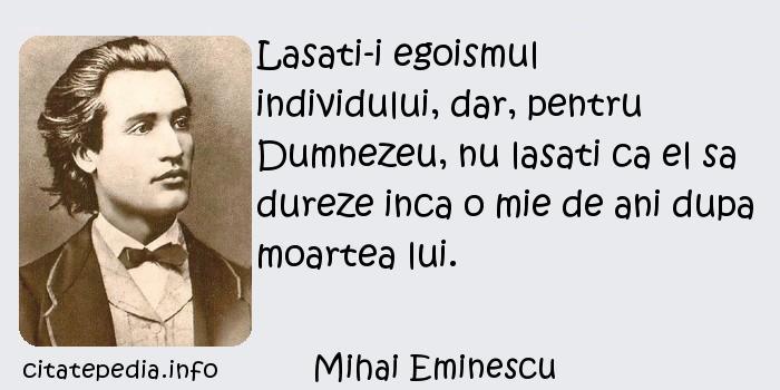Mihai Eminescu - Lasati-i egoismul individului, dar, pentru Dumnezeu, nu lasati ca el sa dureze inca o mie de ani dupa moartea lui.