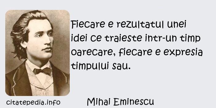 Mihai Eminescu - Fiecare e rezultatul unei idei ce traieste intr-un timp oarecare, fiecare e expresia timpului sau.