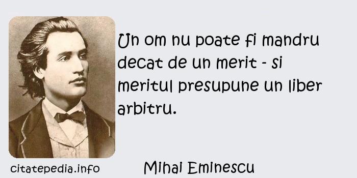 Mihai Eminescu - Un om nu poate fi mandru decat de un merit - si meritul presupune un liber arbitru.