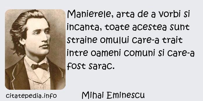 Mihai Eminescu - Manierele, arta de a vorbi si incanta, toate acestea sunt straine omului care-a trait intre oameni comuni si care-a fost sarac.