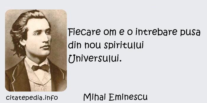 Mihai Eminescu - Fiecare om e o intrebare pusa din nou spiritului Universului.