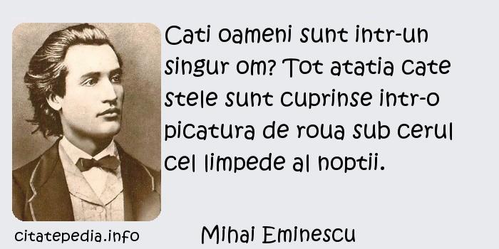 Mihai Eminescu - Cati oameni sunt intr-un singur om? Tot atatia cate stele sunt cuprinse intr-o picatura de roua sub cerul cel limpede al noptii.