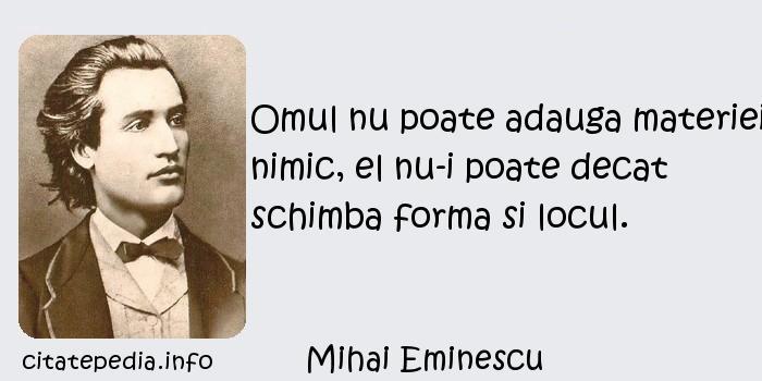 Mihai Eminescu - Omul nu poate adauga materiei nimic, el nu-i poate decat schimba forma si locul.