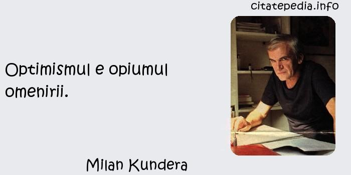Milan Kundera - Optimismul e opiumul omenirii.