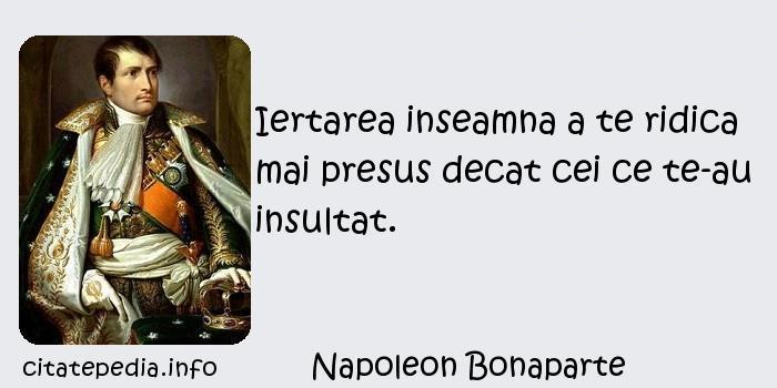 Napoleon Bonaparte - Iertarea inseamna a te ridica mai presus decat cei ce te-au insultat.