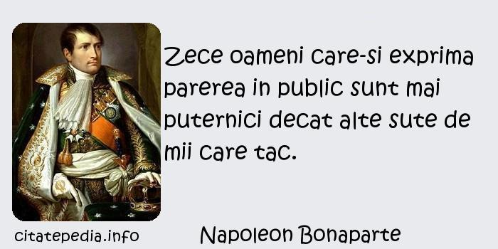 Napoleon Bonaparte - Zece oameni care-si exprima parerea in public sunt mai puternici decat alte sute de mii care tac.
