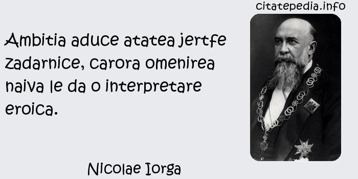 Nicolae Iorga - Ambitia aduce atatea jertfe zadarnice, carora omenirea naiva le da o interpretare eroica.