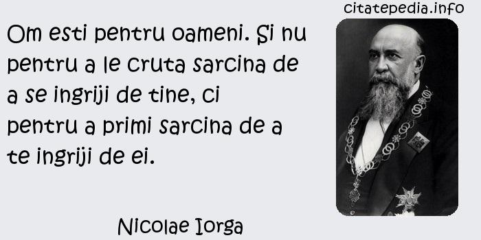 Nicolae Iorga - Om esti pentru oameni. Si nu pentru a le cruta sarcina de a se ingriji de tine, ci pentru a primi sarcina de a te ingriji de ei.