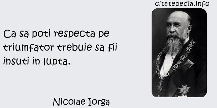 Nicolae Iorga - Ca sa poti respecta pe triumfator trebuie sa fii insuti in lupta.