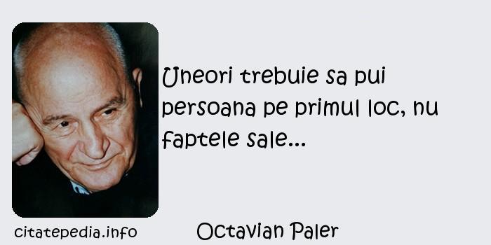 Octavian Paler - Uneori trebuie sa pui persoana pe primul loc, nu faptele sale...