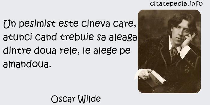 Oscar Wilde - Un pesimist este cineva care, atunci cand trebuie sa aleaga dintre doua rele, le alege pe amandoua.