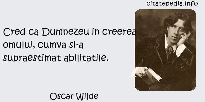 Oscar Wilde - Cred ca Dumnezeu in creerea omului, cumva si-a supraestimat abilitatile.