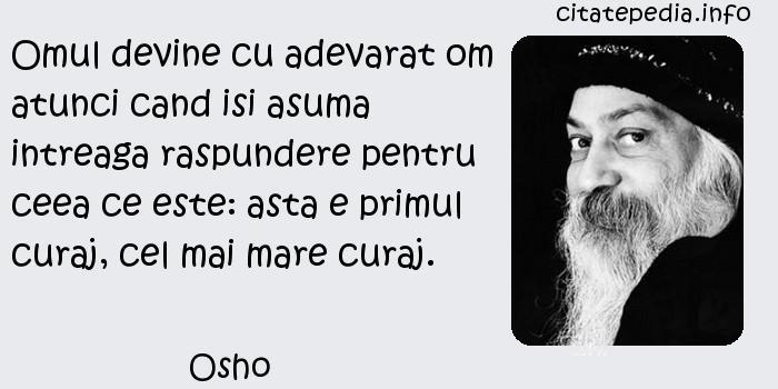 Osho - Omul devine cu adevarat om atunci cand isi asuma intreaga raspundere pentru ceea ce este: asta e primul curaj, cel mai mare curaj.
