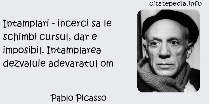 Pablo Picasso - Intamplari - incerci sa le schimbi cursul, dar e imposibil. Intamplarea dezvaluie adevaratul om