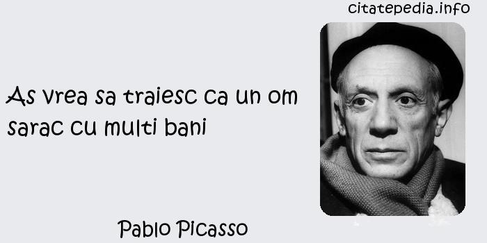 Pablo Picasso - As vrea sa traiesc ca un om sarac cu multi bani