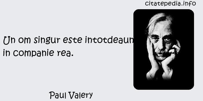 Paul Valery - Un om singur este intotdeauna in companie rea.