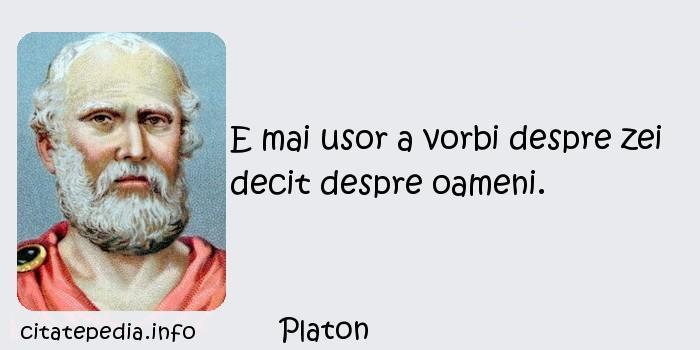 Platon - E mai usor a vorbi despre zei decit despre oameni.