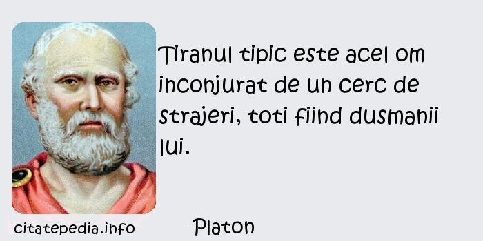 Platon - Tiranul tipic este acel om inconjurat de un cerc de strajeri, toti fiind dusmanii lui.