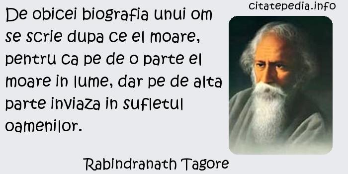 Rabindranath Tagore - De obicei biografia unui om se scrie dupa ce el moare, pentru ca pe de o parte el moare in lume, dar pe de alta parte inviaza in sufletul oamenilor.