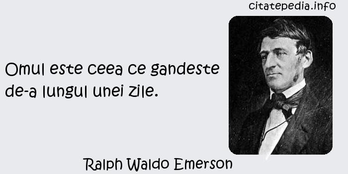 Ralph Waldo Emerson - Omul este ceea ce gandeste de-a lungul unei zile.