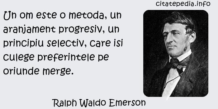 Ralph Waldo Emerson - Un om este o metoda, un aranjament progresiv, un principiu selectiv, care isi culege preferintele pe oriunde merge.